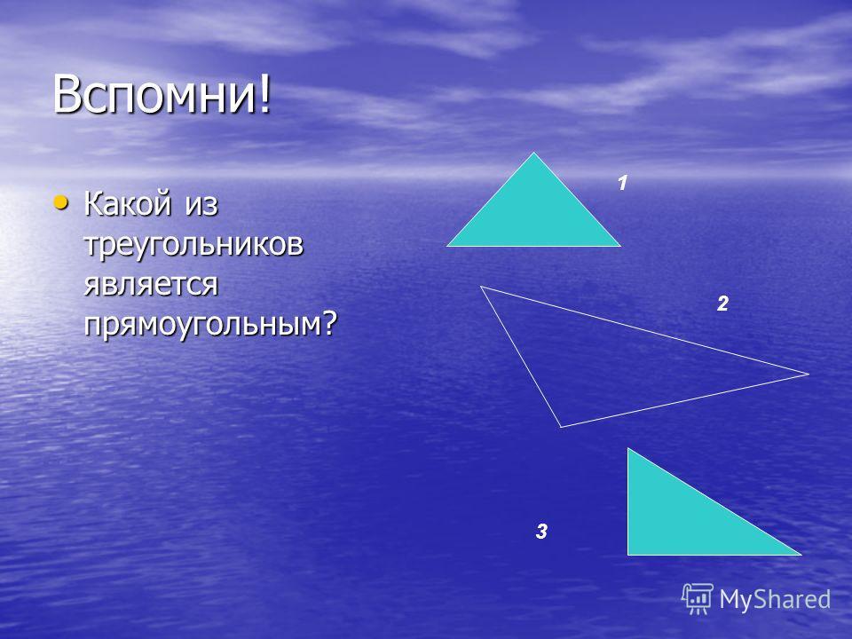 Вспомни! Какой из треугольников является прямоугольным? Какой из треугольников является прямоугольным? 1 2 3