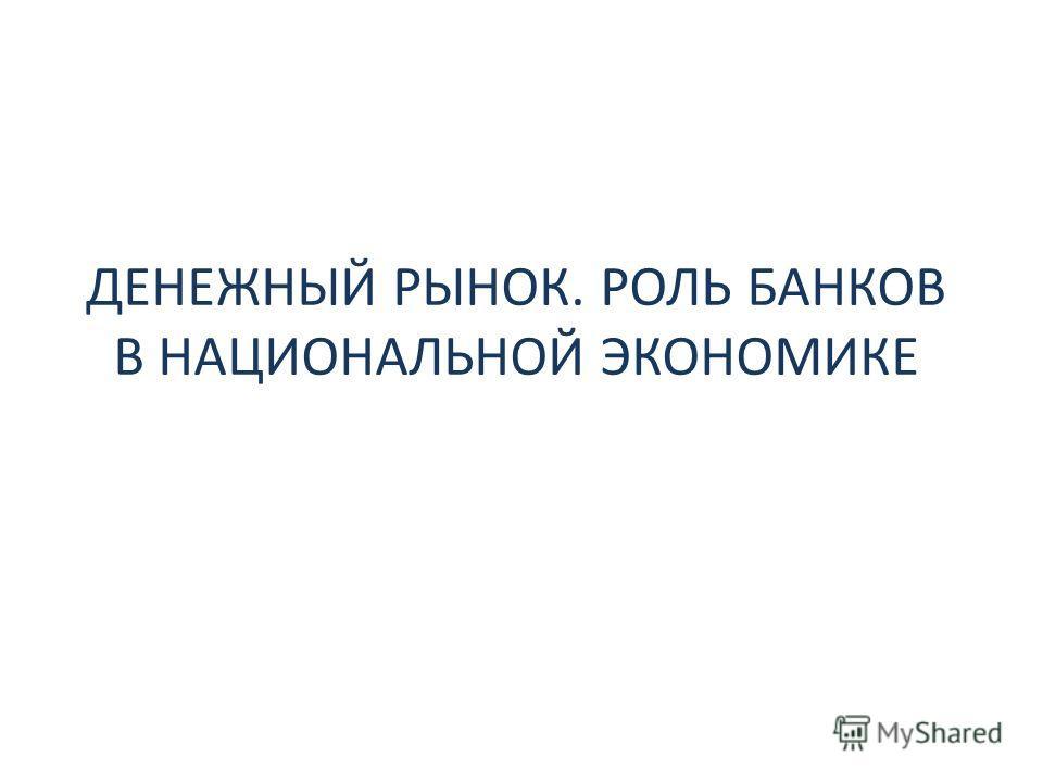 ДЕНЕЖНЫЙ РЫНОК. РОЛЬ БАНКОВ В НАЦИОНАЛЬНОЙ ЭКОНОМИКЕ
