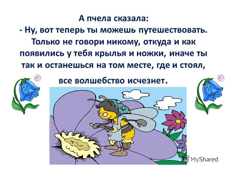 А пчела сказала: - Ну, вот теперь ты можешь путешествовать. Только не говори никому, откуда и как появились у тебя крылья и ножки, иначе ты так и останешься на том месте, где и стоял, все волшебство исчезнет.