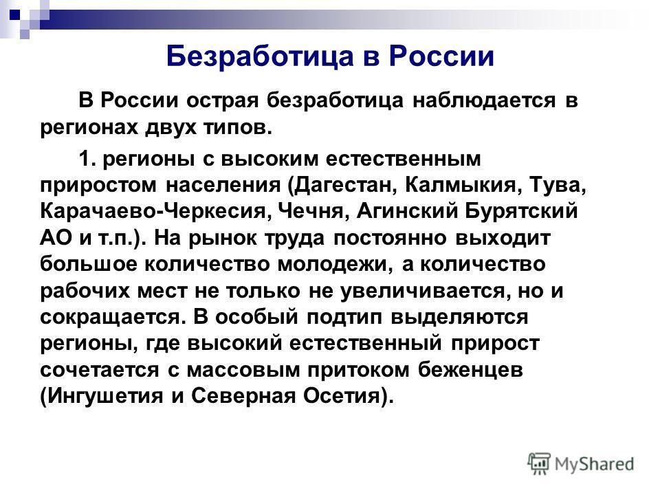 Безработица в России В России острая безработица наблюдается в регионах двух типов. 1. регионы с высоким естественным приростом населения (Дагестан, Калмыкия, Тува, Карачаево-Черкесия, Чечня, Агинский Бурятский АО и т.п.). На рынок труда постоянно вы