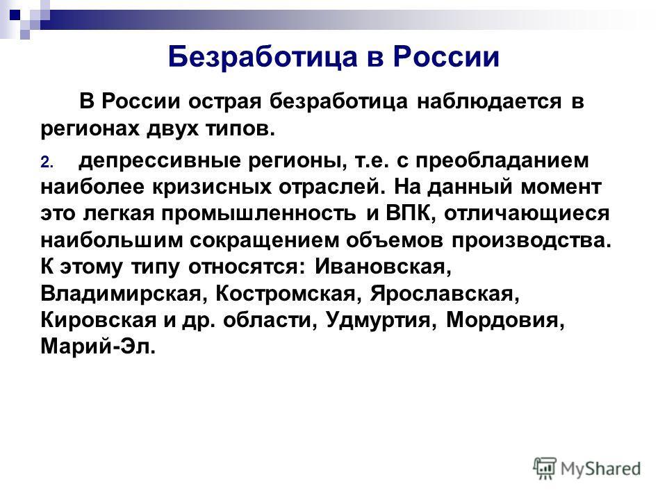 Безработица в России В России острая безработица наблюдается в регионах двух типов. 2. депрессивные регионы, т.е. с преобладанием наиболее кризисных отраслей. На данный момент это легкая промышленность и ВПК, отличающиеся наибольшим сокращением объем