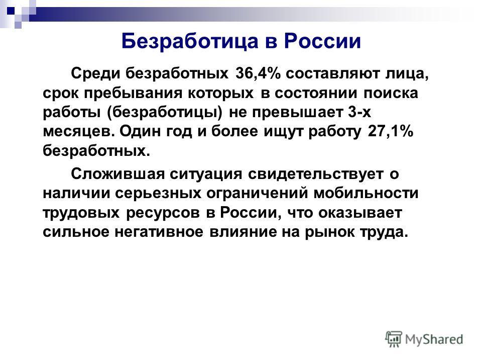 Безработица в России Среди безработных 36,4% составляют лица, срок пребывания которых в состоянии поиска работы (безработицы) не превышает 3-х месяцев. Один год и более ищут работу 27,1% безработных. Сложившая ситуация свидетельствует о наличии серье
