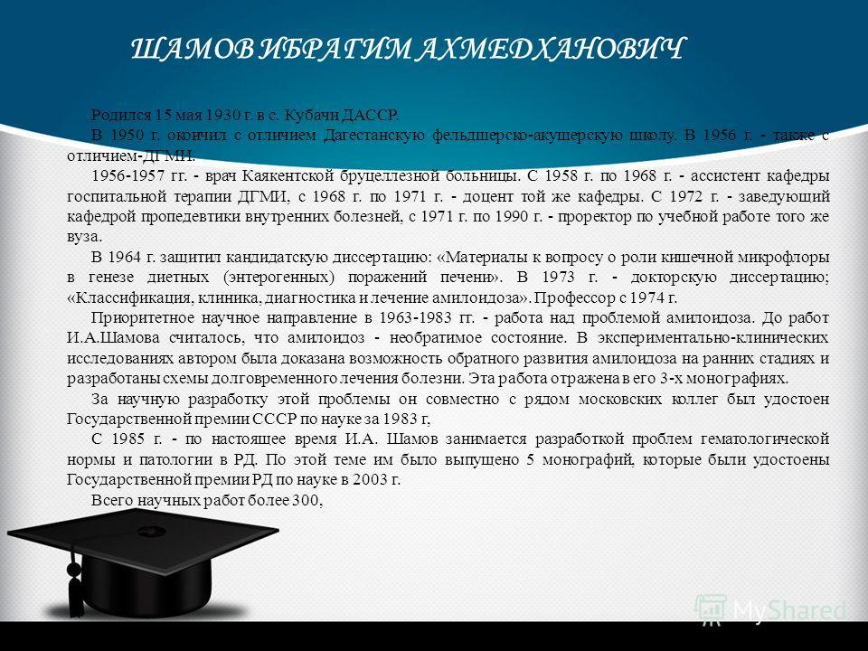 Родился 15 мая 1930 г. в с. Кубачи ДАССР. В 1950 г. окончил с отличием Дагестанскую фельдшерско-акушерскую школу. В 1956 г. - также с отличием-ДГМИ. 1956-1957 гг. - врач Каякентской бруцеллезной больницы. С 1958 г. по 1968 г. - ассистент кафедры госп
