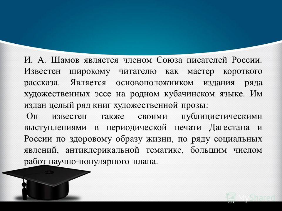 И. А. Шамов является членом Союза писателей России. Известен широкому читателю как мастер короткого рассказа. Является основоположником издания ряда художественных эссе на родном кубачинском языке. Им издан целый ряд книг художественной прозы: Он изв