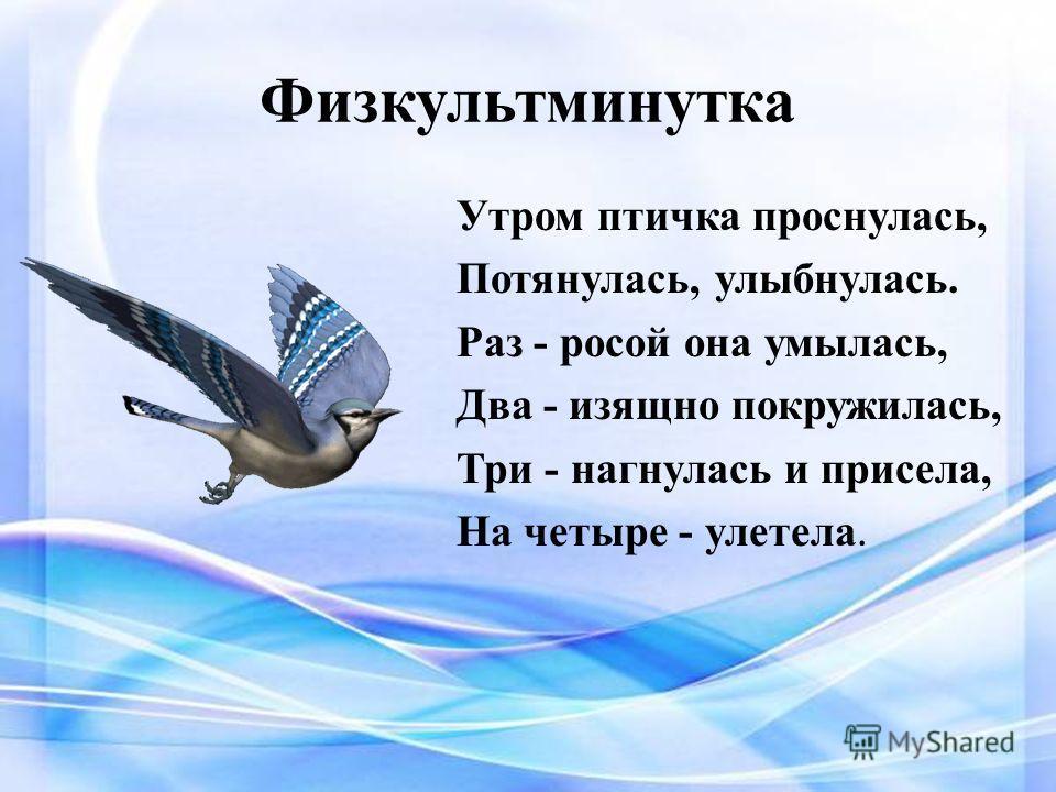 Физкультминутка Утром птичка проснулась, Потянулась, улыбнулась. Раз - росой она умылась, Два - изящно покружилась, Три - нагнулась и присела, На четыре - улетела.