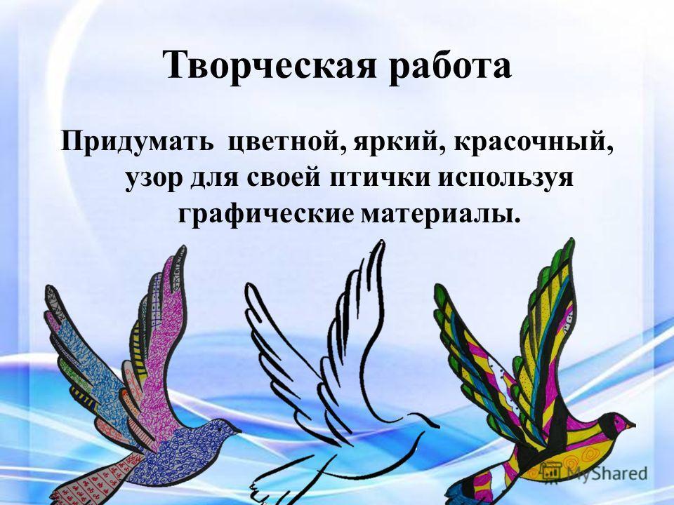 Творческая работа Придумать цветной, яркий, красочный, узор для своей птички используя графические материалы.