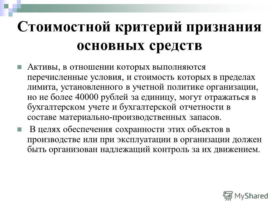 Стоимостной критерий признания основных средств Активы, в отношении которых выполняются перечисленные условия, и стоимость которых в пределах лимита, установленного в учетной политике организации, но не более 40000 рублей за единицу, могут отражаться