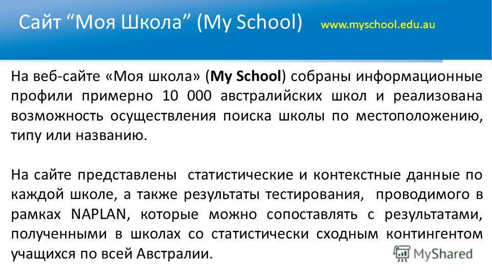 Сайт Моя Школа (My School) www.myschool.edu.au На веб-сайте «Моя школа» (My School) собраны информационные профили примерно 10 000 австралийских школ и реализована возможность осуществления поиска школы по местоположению, типу или названию. На сайте