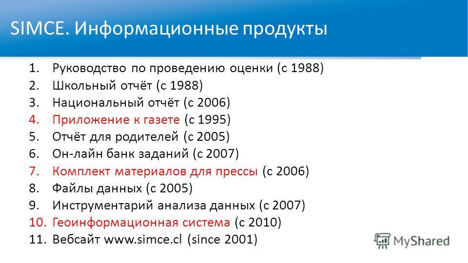 SIMCE. Информационные продукты 1.Руководство по проведению оценки (с 1988) 2.Школьный отчёт (с 1988) 3.Национальный отчёт (с 2006) 4.Приложение к газете (с 1995) 5.Отчёт для родителей (с 2005) 6.Он-лайн банк заданий (с 2007) 7.Комплект материалов для