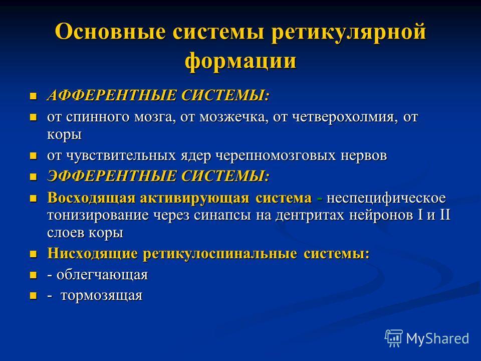 Основные системы ретикулярной формации АФФЕРЕНТНЫЕ СИСТЕМЫ: АФФЕРЕНТНЫЕ СИСТЕМЫ: от спинного мозга, от мозжечка, от четверохолмия, от коры от спинного мозга, от мозжечка, от четверохолмия, от коры от чувствительных ядер черепномозговых нервов от чувс
