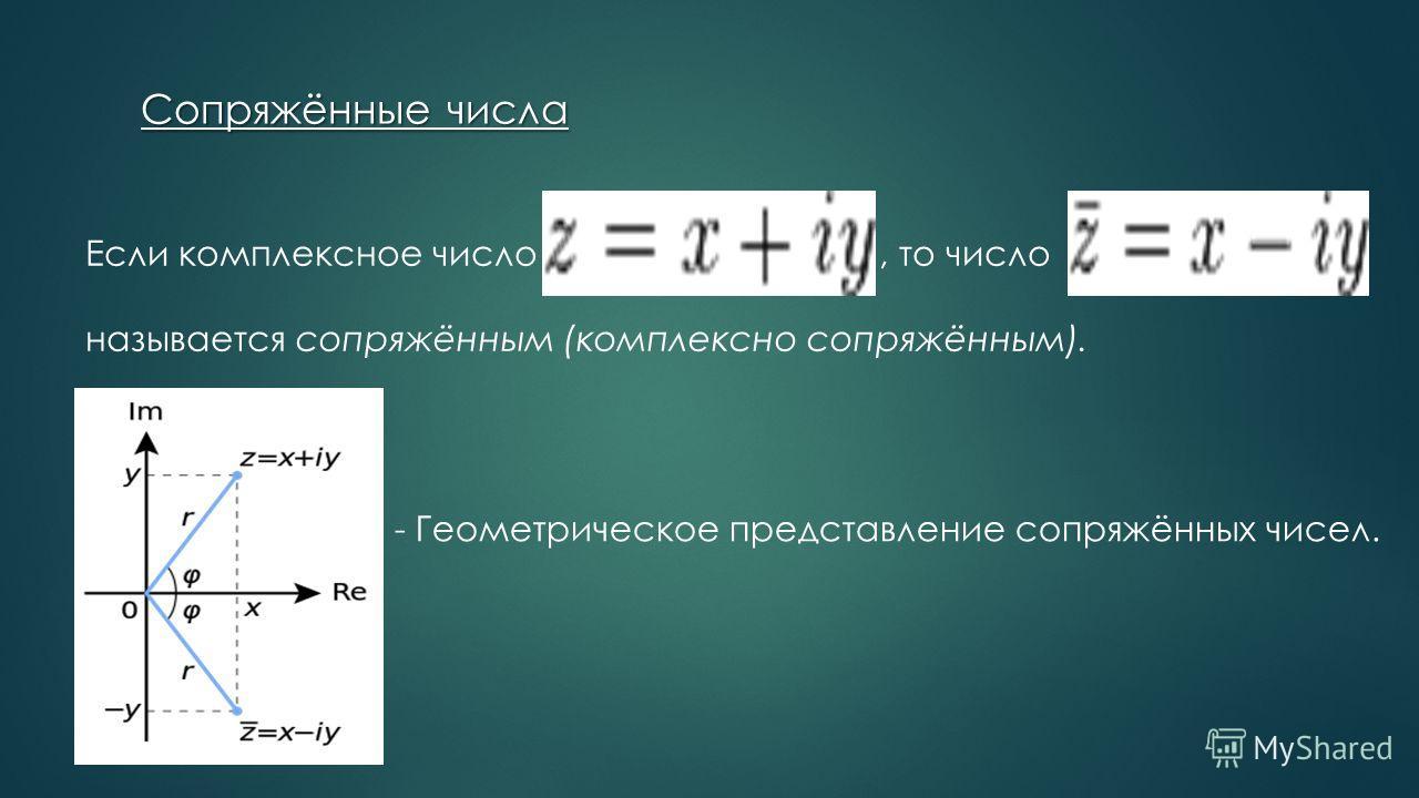 Если комплексное число, то число называется сопряжённым (комплексно сопряжённым). Если комплексное число, то число Сопряжённые числа - Геометрическое представление сопряжённых чисел.