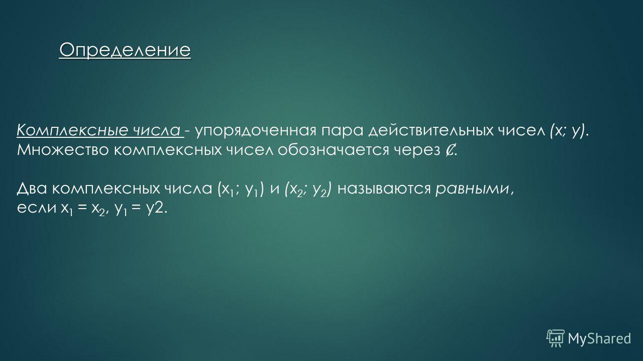 Определение Комплексные числа - упорядоченная пара действительных чисел (x; y). Множество комплексных чисел обозначается через. Два комплексных числа (x 1 ; y 1 ) и (x 2 ; y 2 ) называются равными, если x 1 = x 2, y 1 = y2.