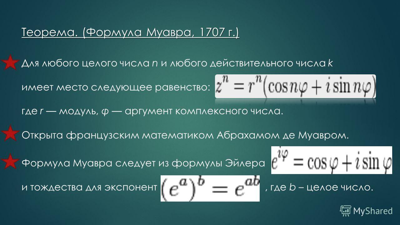 Теорема. (Формула Муавра, 1707 г.) Для любого целого числа n и любого действительного числа k имеет место следующее равенство: где r модуль, φ аргумент комплексного числа. Открыта французским математиком Абрахамом де Муавром. Формула Муавра следует и