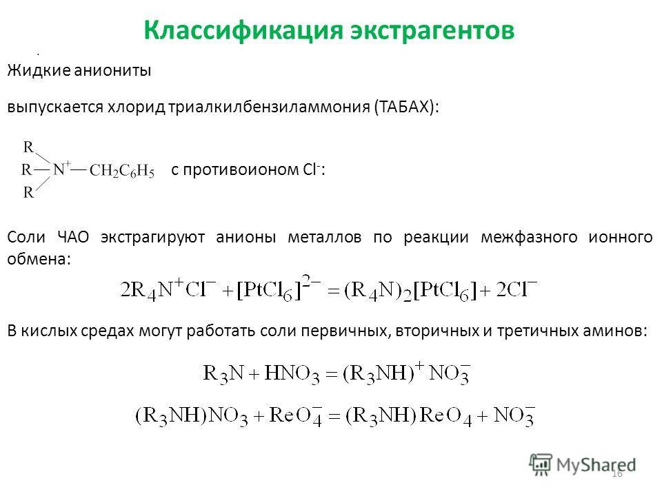 Классификация экстрагентов 16. Жидкие аниониты Соли ЧАО экстрагируют анионы металлов по реакции межфазного ионного обмена: выпускается хлорид триалкилбензиламмония (ТАБАХ): c противоионом Cl - : В кислых средах могут работать соли первичных, вторичны
