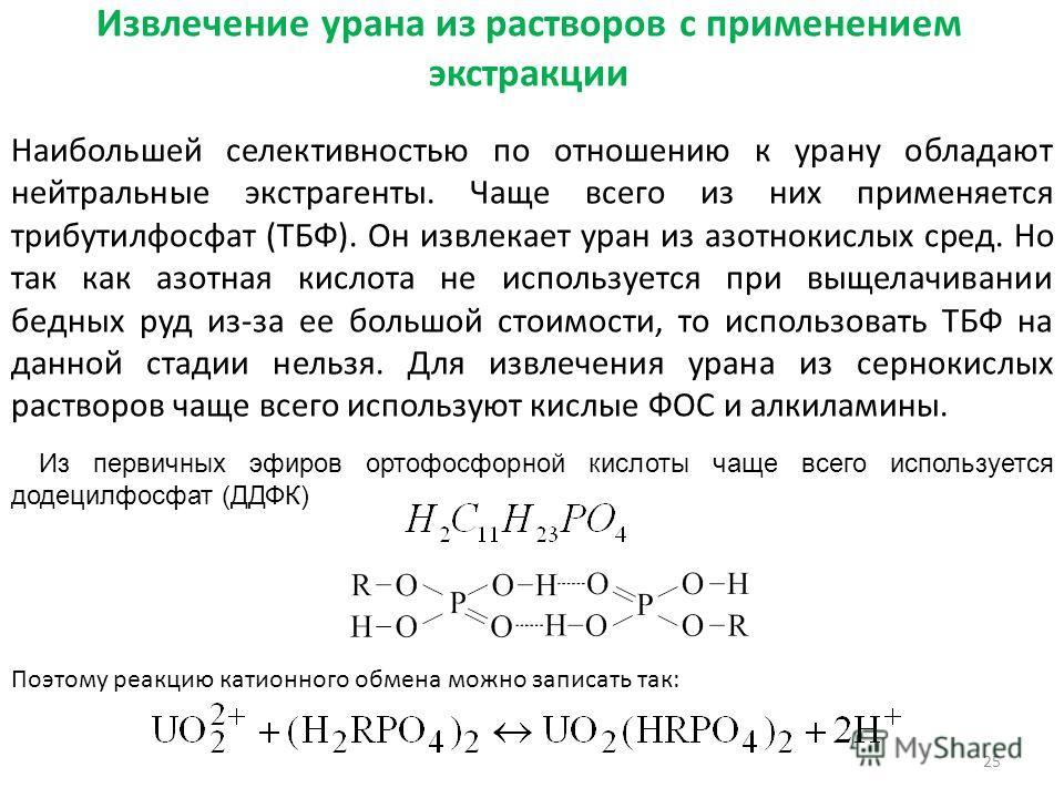 Извлечение урана из растворов с применением экстракции Наибольшей селективностью по отношению к урану обладают нейтральные экстрагенты. Чаще всего из них применяется трибутилфосфат (ТБФ). Он извлекает уран из азотнокислых сред. Но так как азотная кис