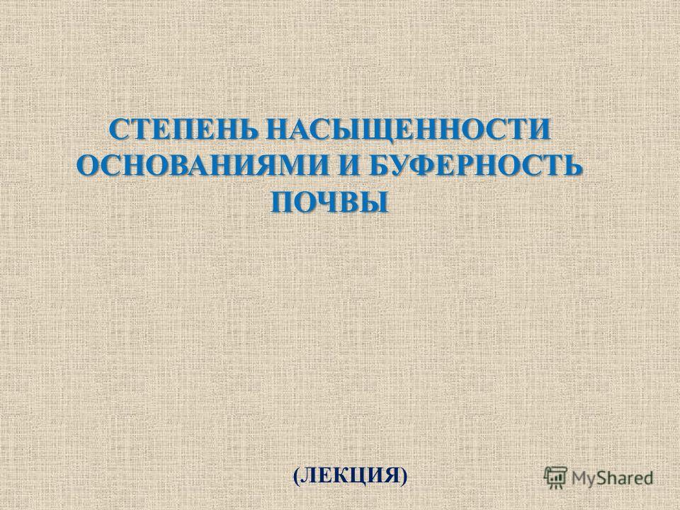 СТЕПЕНЬ НАСЫЩЕННОСТИ ОСНОВАНИЯМИ И БУФЕРНОСТЬ ПОЧВЫ (ЛЕКЦИЯ)