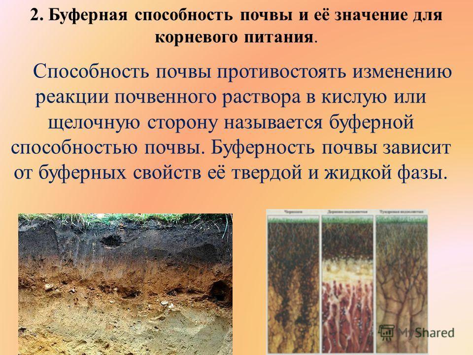 2. Буферная способность почвы и её значение для корневого питания. Способность почвы противостоять изменению реакции почвенного раствора в кислую или щелочную сторону называется буферной способностью почвы. Буферность почвы зависит от буферных свойст