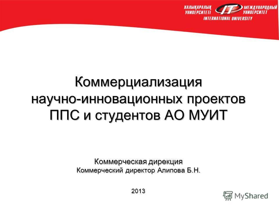Коммерциализация научно-инновационных проектов ППС и студентов АО МУИТ Коммерческая дирекция Коммерческий директор Алипова Б.Н. 2013