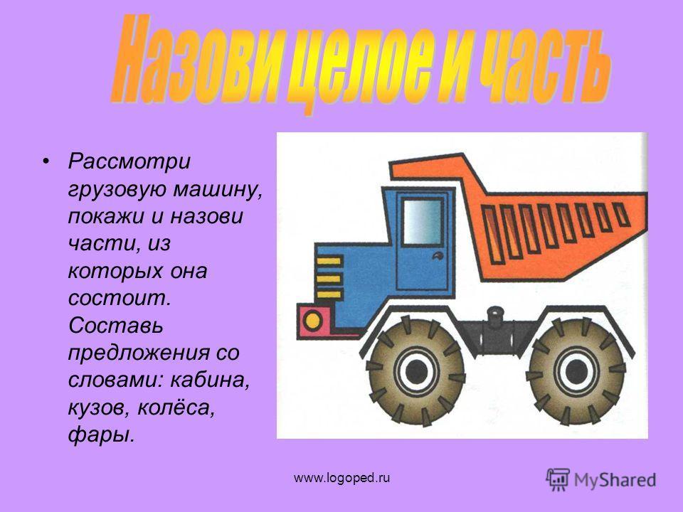 Рассмотри грузовую машину, покажи и назови части, из которых она состоит. Составь предложения со словами: кабина, кузов, колёса, фары.