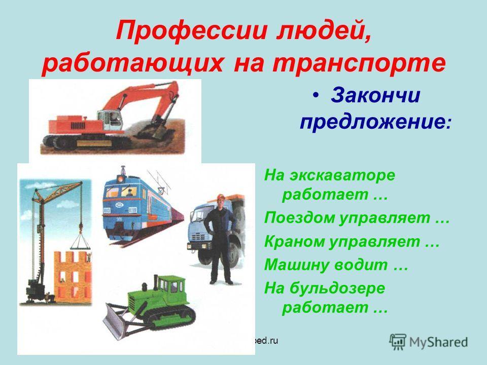 www.logoped.ru Профессии людей, работающих на транспорте Закончи предложение : На экскаваторе работает … Поездом управляет … Краном управляет … Машину водит … На бульдозере работает …
