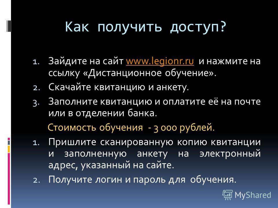 Как получить доступ? 1. Зайдите на сайт www.legionr.ru и нажмите на ссылку «Дистанционное обучение».www.legionr.ru 2. Скачайте квитанцию и анкету. 3. Заполните квитанцию и оплатите её на почте или в отделении банка. Стоимость обучения - 3 000 рублей.