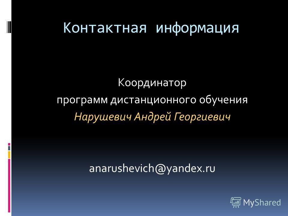 Контактная информация Координатор программ дистанционного обучения Нарушевич Андрей Георгиевич anarushevich@yandex.ru