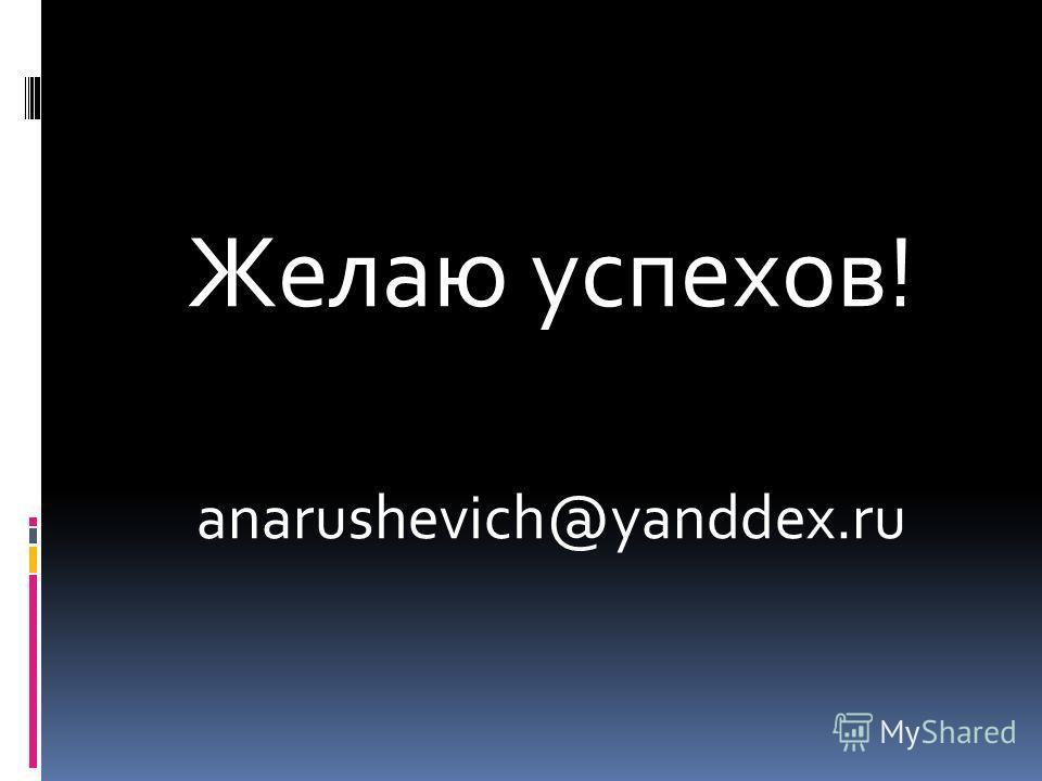 Желаю успехов! anarushevich@yanddex.ru