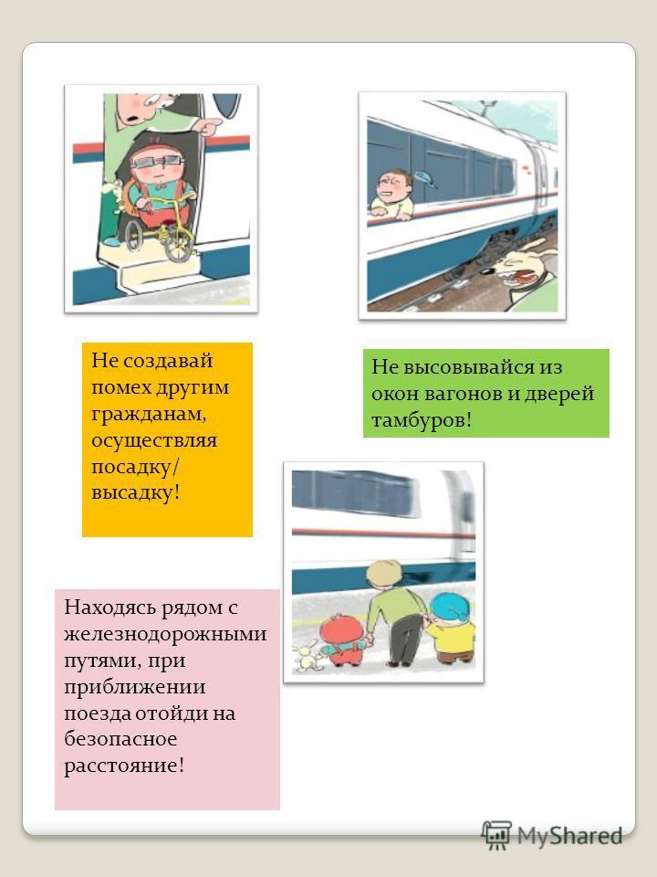 Не создавай помех другим гражданам, осуществляя посадку/ высадку! Не высовывайся из окон вагонов и дверей тамбуров! Находясь рядом с железнодорожными путями, при приближении поезда отойди на безопасное расстояние!