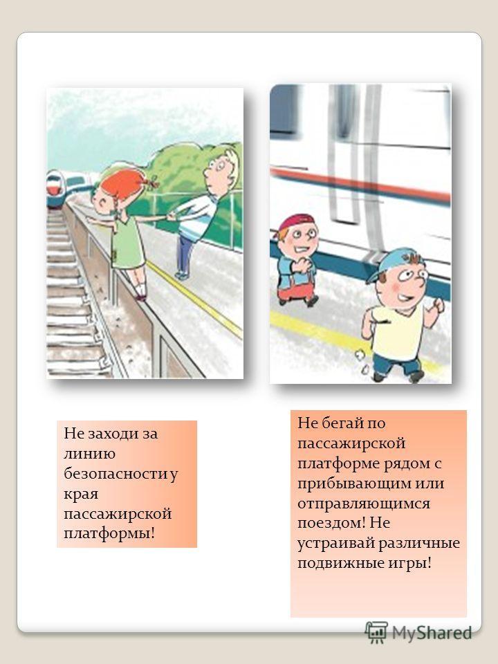 Не заходи за линию безопасности у края пассажирской платформы! Не бегай по пассажирской платформе рядом с прибывающим или отправляющимся поездом! Не устраивай различные подвижные игры!