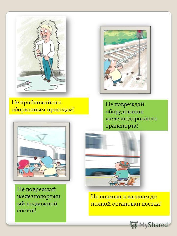 Не приближайся к оборванным проводам! Не повреждай оборудование железнодорожного транспорта! Не повреждай железнодорожн ый подвижной состав! Не подходи к вагонам до полной остановки поезда!