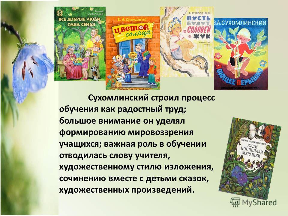 Сухомлинский строил процесс обучения как радостный труд; большое внимание он уделял формированию мировоззрения учащихся; важная роль в обучении отводилась слову учителя, художественному стилю изложения, сочинению вместе с детьми сказок, художественны