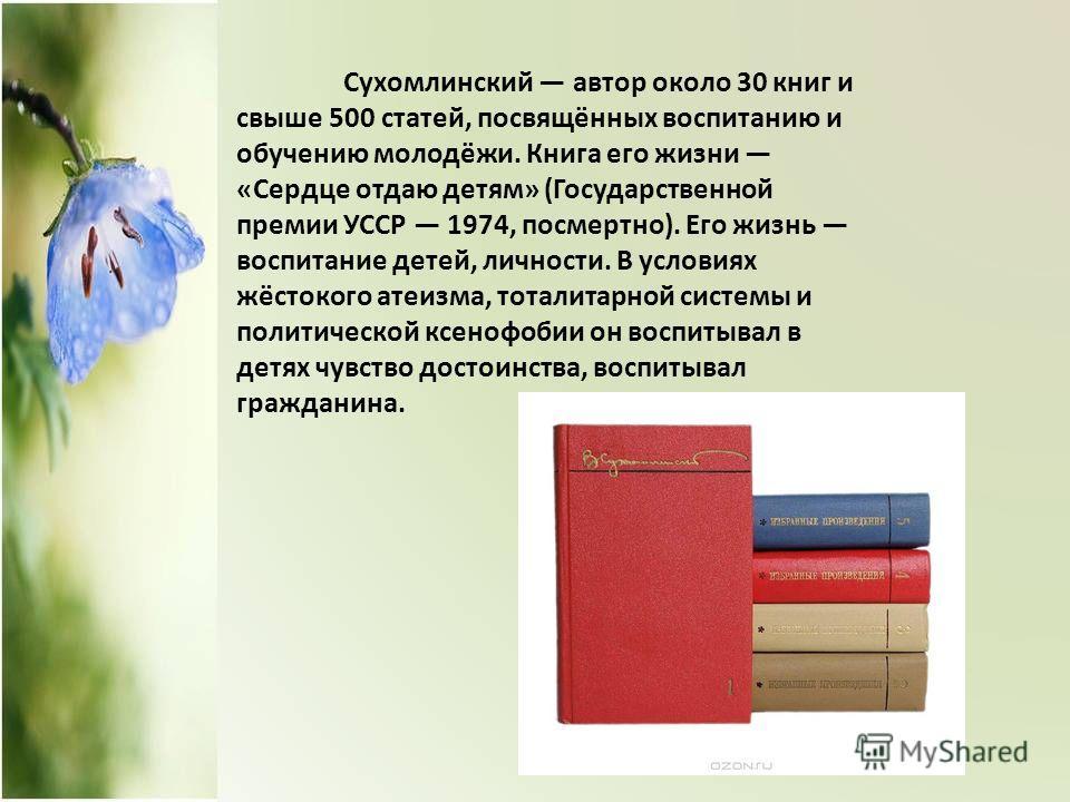 Сухомлинский автор около 30 книг и свыше 500 статей, посвящённых воспитанию и обучению молодёжи. Книга его жизни «Сердце отдаю детям» (Государственной премии УССР 1974, посмертно). Его жизнь воспитание детей, личности. В условиях жёстокого атеизма, т