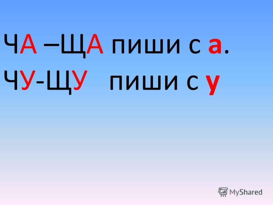 Роща, чаща и свеча, Пища, туча, саранча – Если встретишь ЧА и ЩА, не спеши, С буквой А ты всегда их пиши!