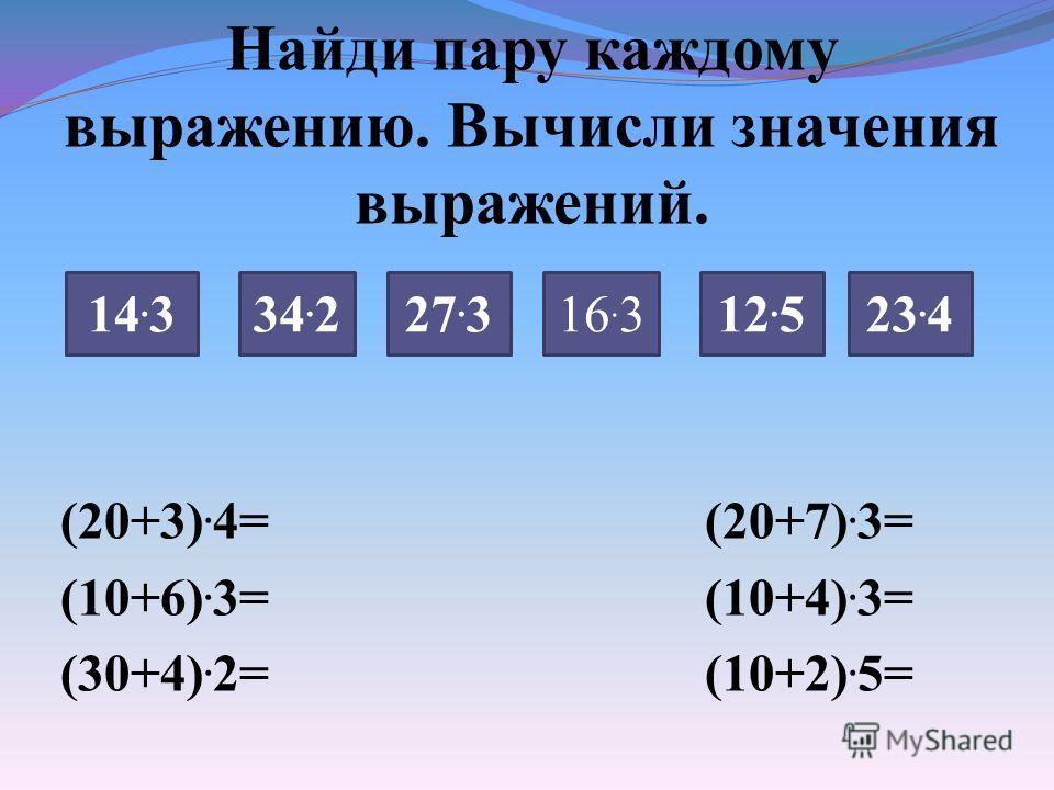 Найди пару каждому выражению. Вычисли значения выражений. (20+3). 4= (20+7). 3= (10+6). 3= (10+4). 3= (30+4). 2= (10+2). 5= 14. 334. 227. 316. 323. 412. 5