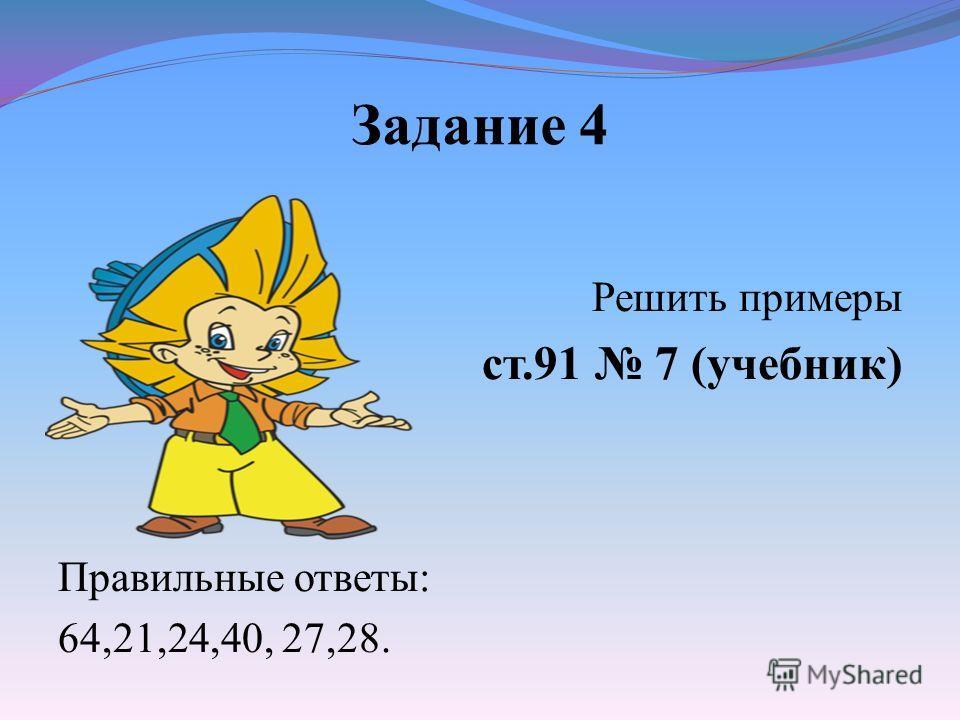 Задание 4 Решить примеры ст.91 7 (учебник) Правильные ответы: 64,21,24,40, 27,28.