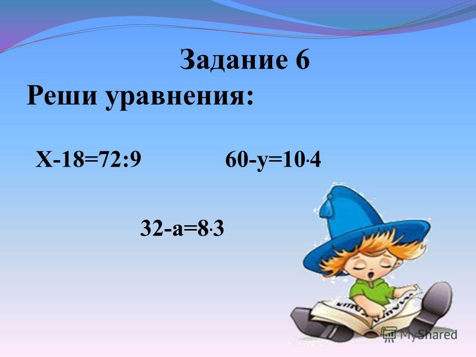 Задание 6 Реши уравнения: Х-18=72:9 60-у=10. 4 32-а=8. 3