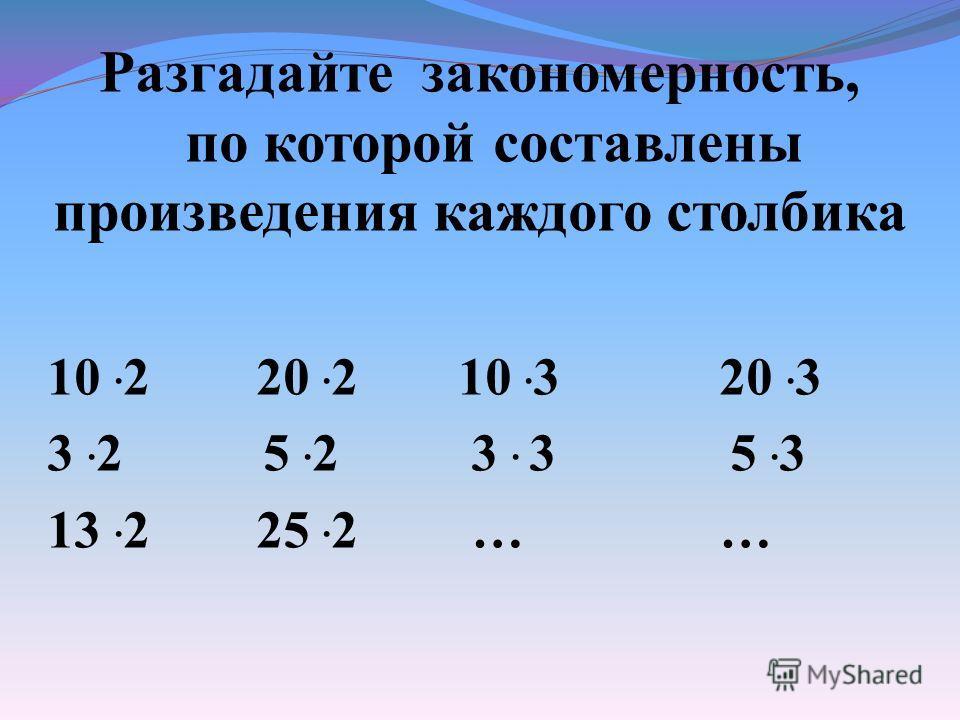 Разгадайте закономерность, по которой составлены произведения каждого столбика 10. 2 20. 2 10. 3 20. 3 3. 2 5. 2 3. 3 5. 3 13. 2 25. 2 … …