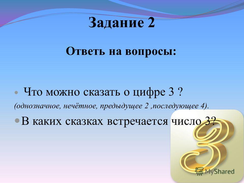 Задание 2 Ответь на вопросы: Что можно сказать о цифре 3 ? (однозначное, нечётное, предыдущее 2,последующее 4). В каких сказках встречается число 3?
