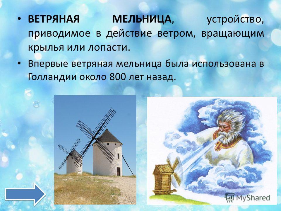 ВЕТРЯНАЯ МЕЛЬНИЦА, устройство, приводимое в действие ветром, вращающим крылья или лопасти. Впервые ветряная мельница была использована в Голландии около 800 лет назад.