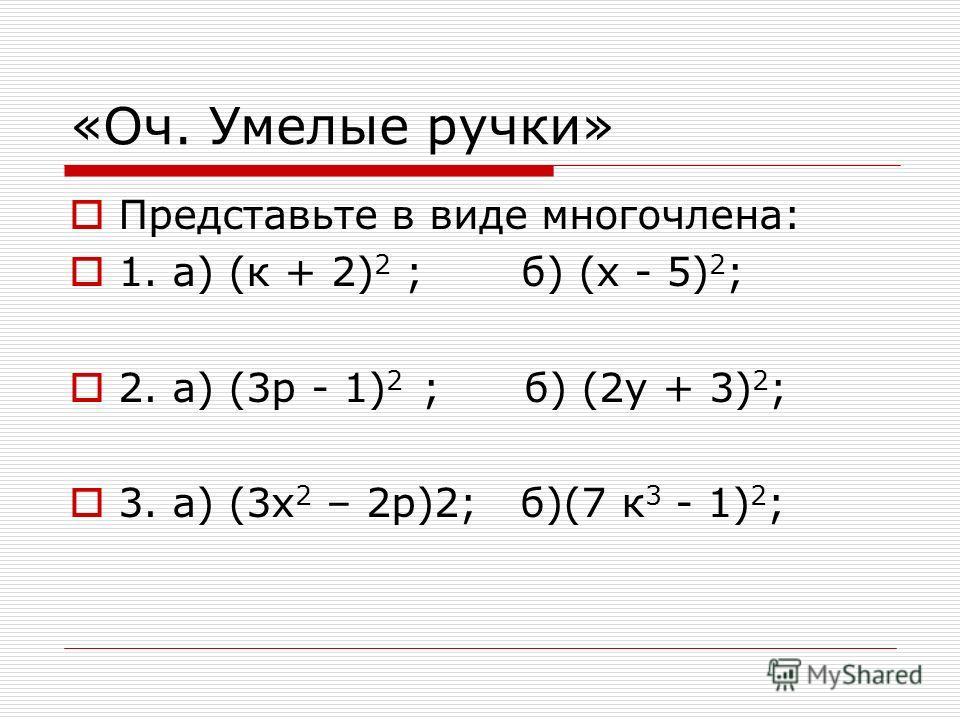 «Оч. Умелые ручки» Представьте в виде многочлена: 1. а) (к + 2) 2 ; б) (х - 5) 2 ; 2. а) (3р - 1) 2 ; б) (2у + 3) 2 ; 3. а) (3х 2 – 2р)2; б)(7 к 3 - 1) 2 ;