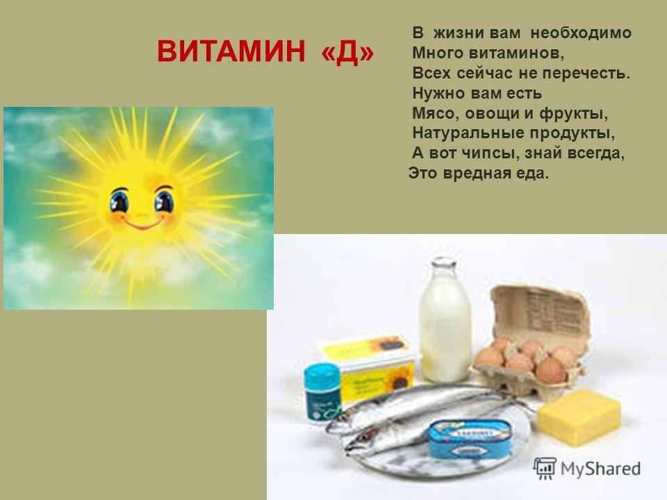 ВИТАМИН «Д» В жизни вам необходимо Много витаминов, Всех сейчас не перечесть. Нужно вам есть Мясо, овощи и фрукты, Натуральные продукты, А вот чипсы, знай всегда, Это вредная еда.