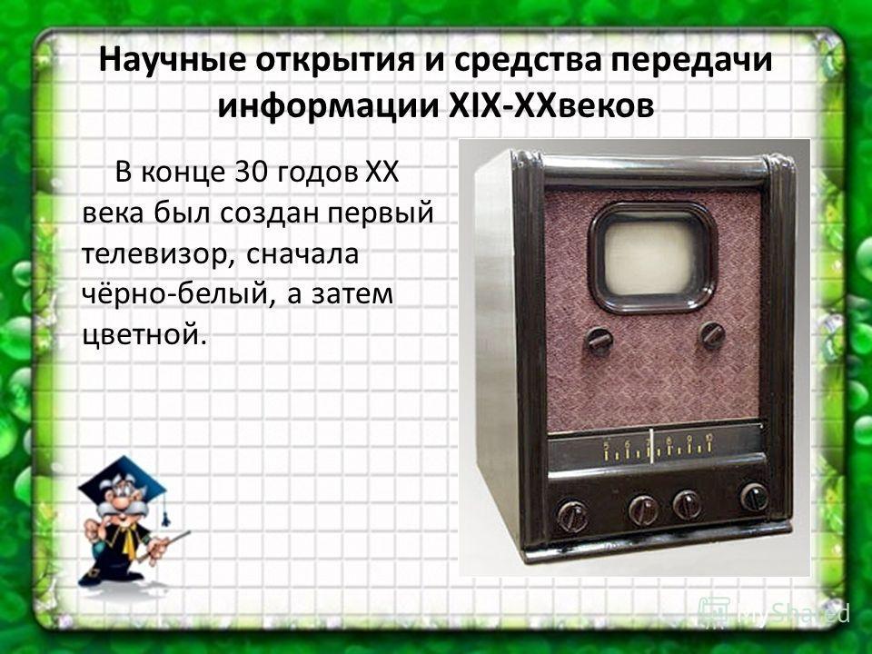В конце 30 годов XX века был создан первый телевизор, сначала чёрно-белый, а затем цветной.