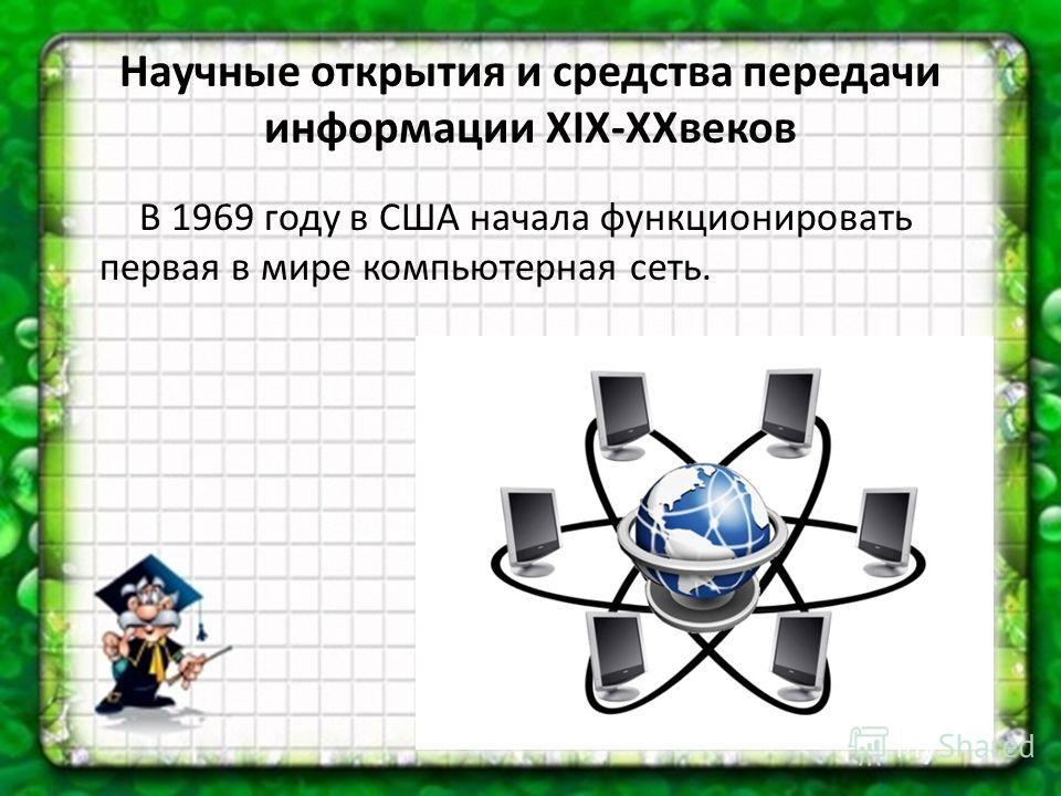 Научные открытия и средства передачи информации XIX-XXвеков В 1969 году в США начала функционировать первая в мире компьютерная сеть.