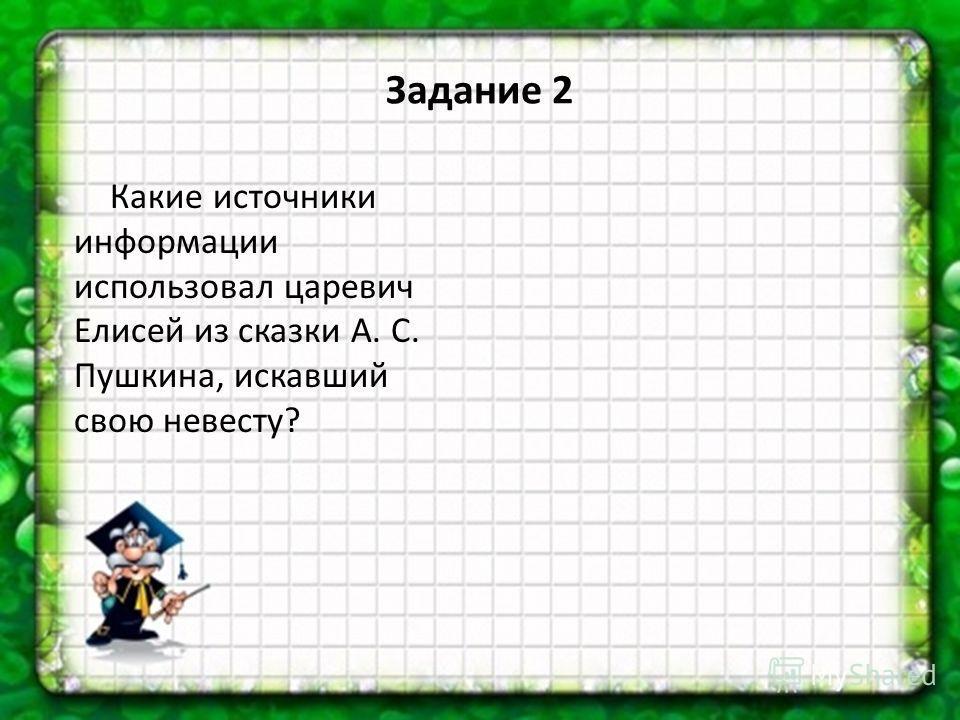 Задание 2 Какие источники информации использовал царевич Елисей из сказки А. С. Пушкина, искавший свою невесту?