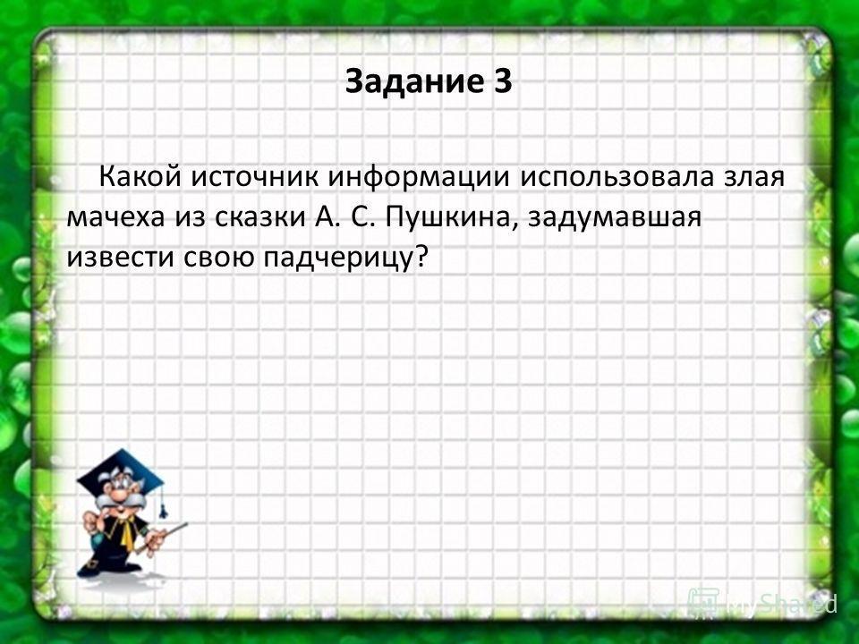 Какой источник информации использовала злая мачеха из сказки А. С. Пушкина, задумавшая извести свою падчерицу? Задание 3