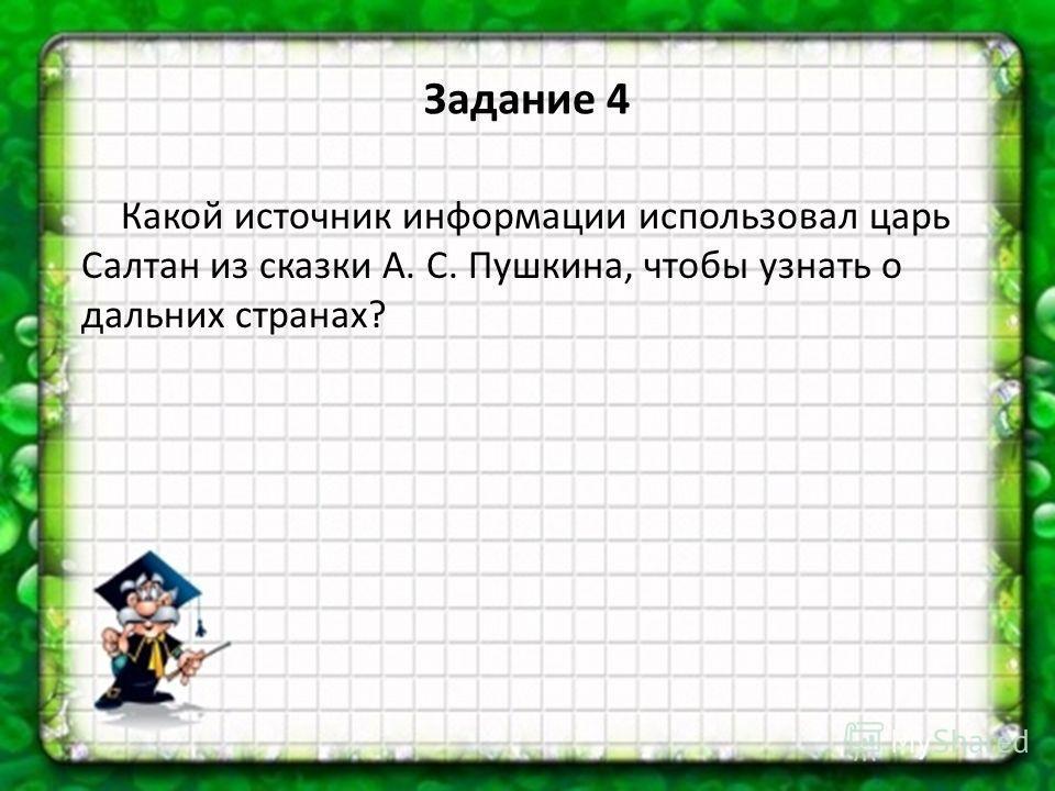 Какой источник информации использовал царь Салтан из сказки А. С. Пушкина, чтобы узнать о дальних странах? Задание 4