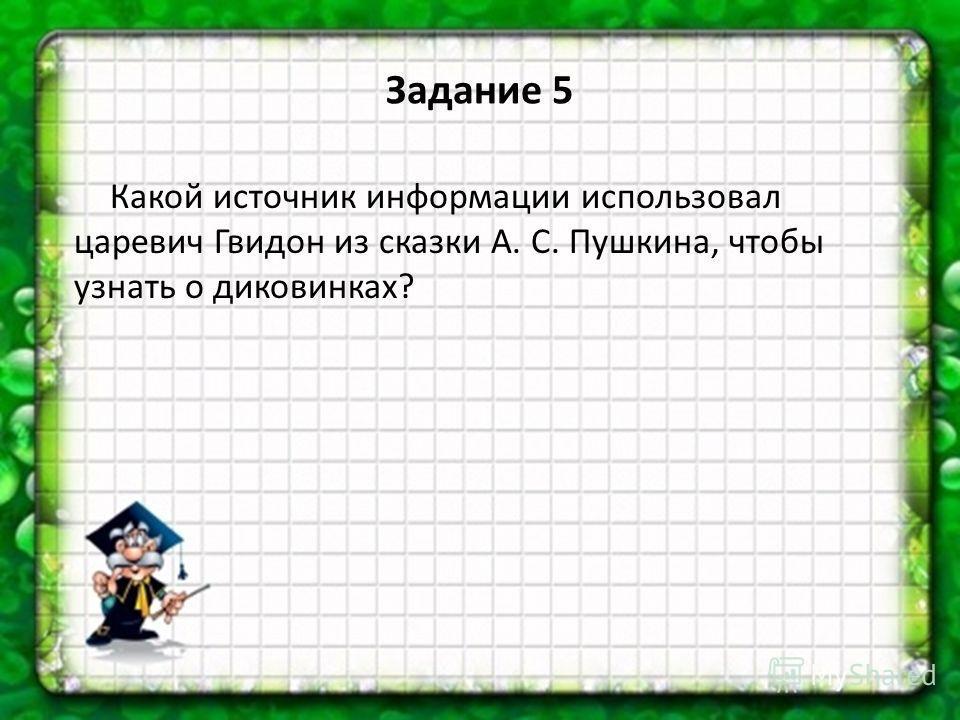 Задание 5 Какой источник информации использовал царевич Гвидон из сказки А. С. Пушкина, чтобы узнать о диковинках?