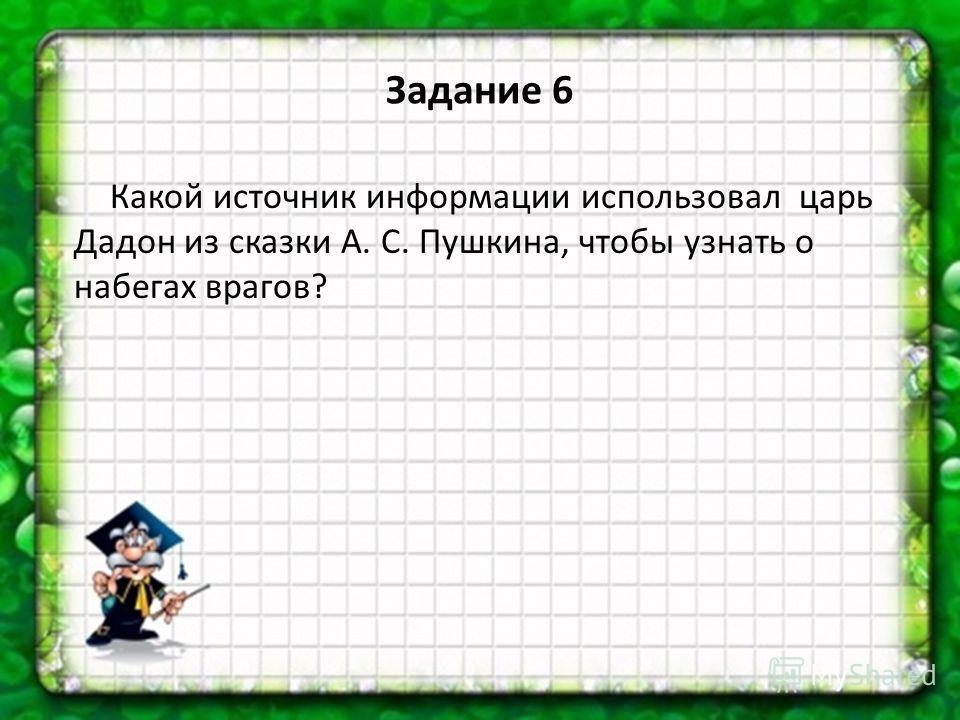 Какой источник информации использовал царь Дадон из сказки А. С. Пушкина, чтобы узнать о набегах врагов? Задание 6