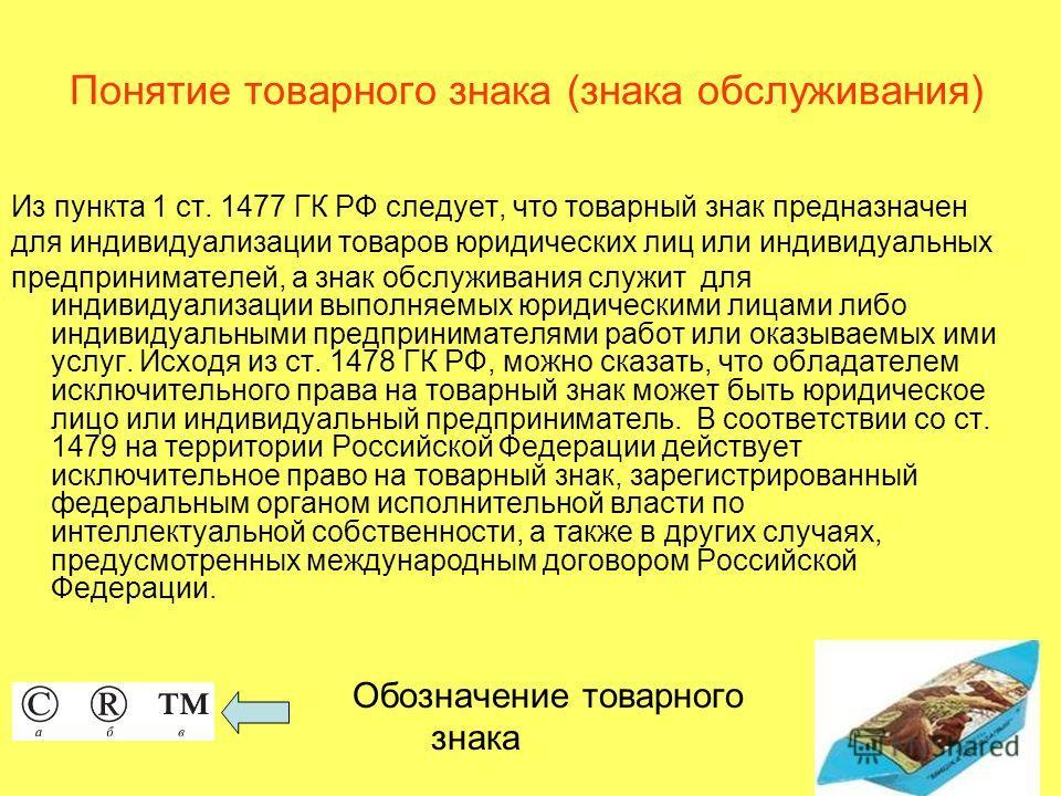 Понятие товарного знака (знака обслуживания) Из пункта 1 ст. 1477 ГК РФ следует, что товарный знак предназначен для индивидуализации товаров юридических лиц или индивидуальных предпринимателей, а знак обслуживания служит для индивидуализации выполняе
