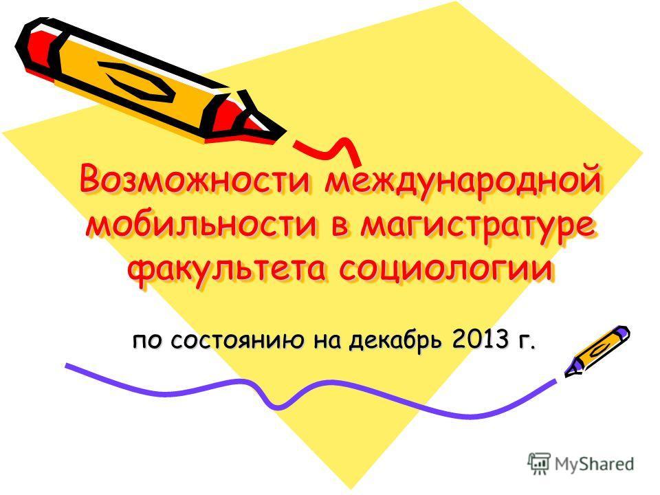 Возможности международной мобильности в магистратуре факультета социологии по состоянию на декабрь 2013 г. по состоянию на декабрь 2013 г.